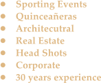 •	Sporting Events •	Quinceañeras •	Architecutral •	Real Estate •	Head Shots •	Corporate •	30 years experience